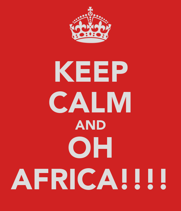 KEEP CALM AND OH AFRICA!!!!