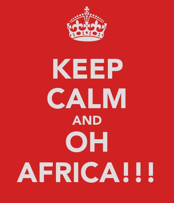 KEEP CALM AND OH AFRICA!!!