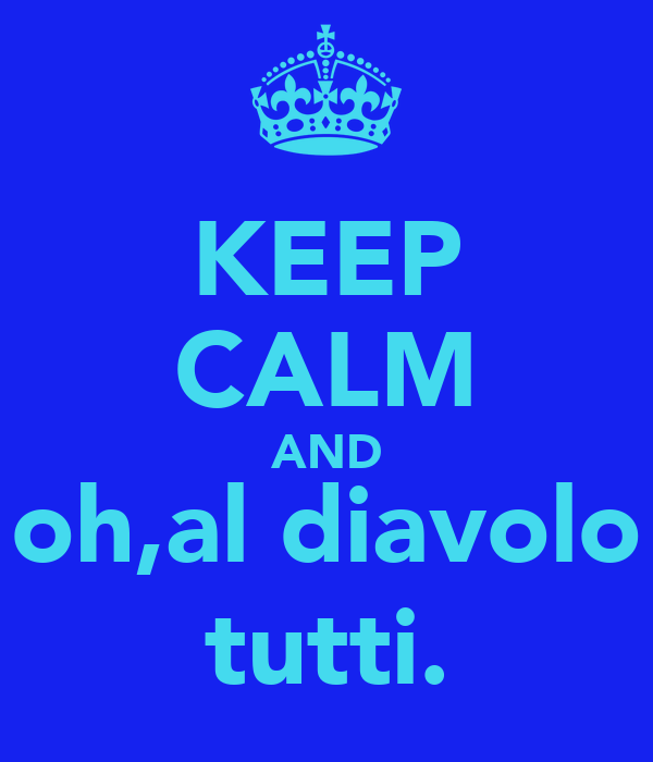 KEEP CALM AND oh,al diavolo tutti.