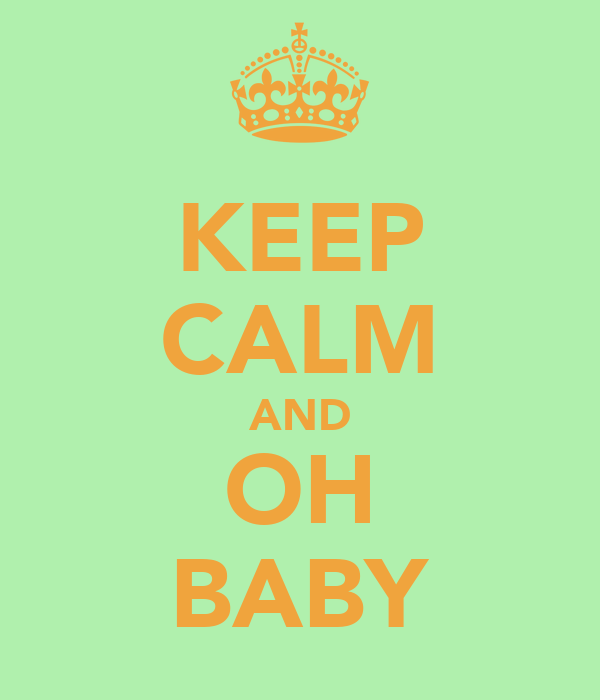 KEEP CALM AND OH BABY