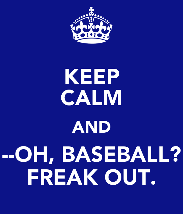 KEEP CALM AND --OH, BASEBALL? FREAK OUT.