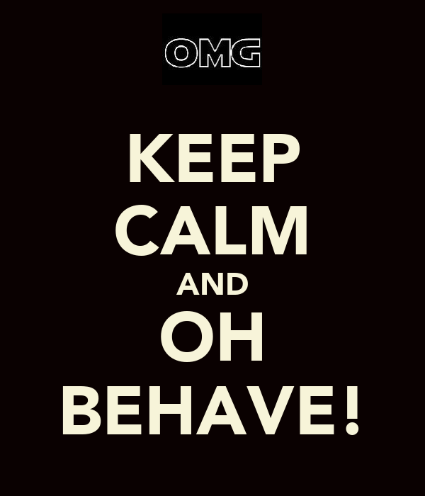 KEEP CALM AND OH BEHAVE!