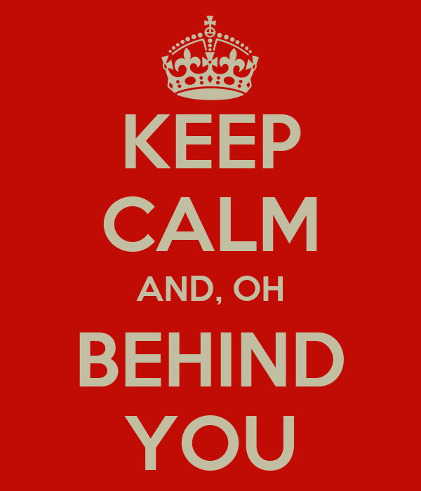 KEEP CALM AND, OH BEHIND YOU