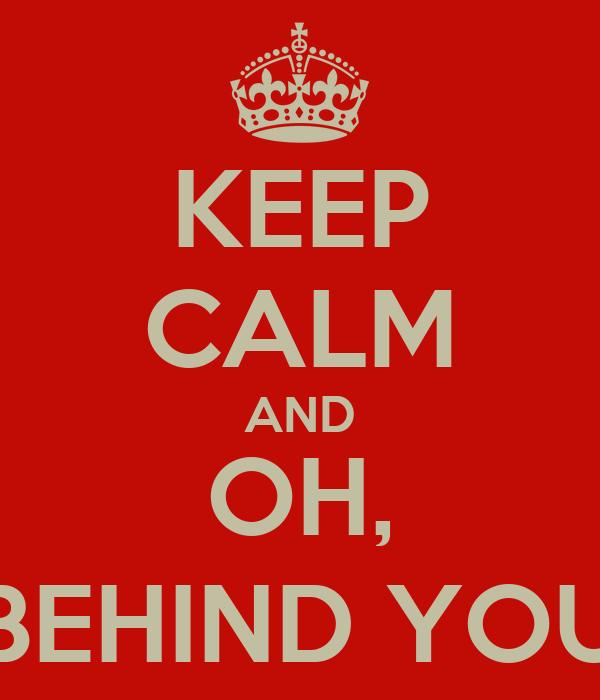 KEEP CALM AND OH, BEHIND YOU