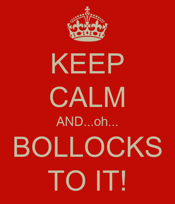 KEEP CALM AND...oh... BOLLOCKS TO IT!