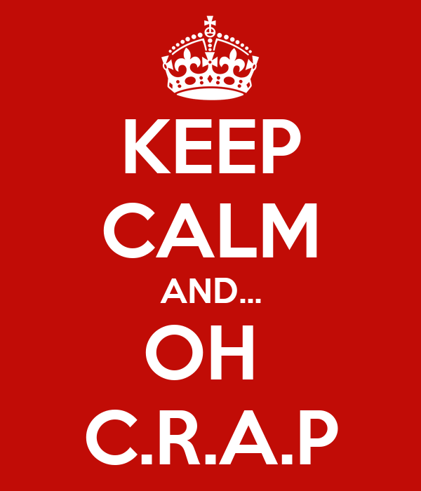 KEEP CALM AND... OH  C.R.A.P