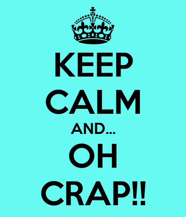 KEEP CALM AND... OH CRAP!!