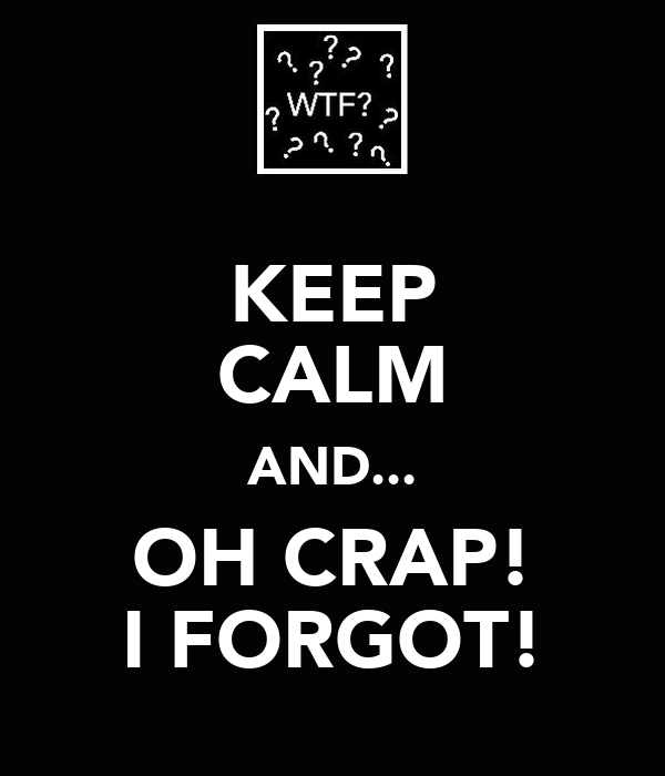 KEEP CALM AND... OH CRAP! I FORGOT!