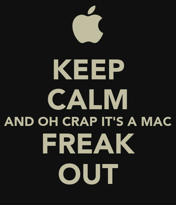 KEEP CALM AND OH CRAP IT'S A MAC FREAK OUT