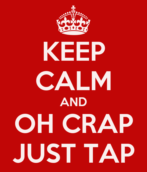 KEEP CALM AND OH CRAP JUST TAP
