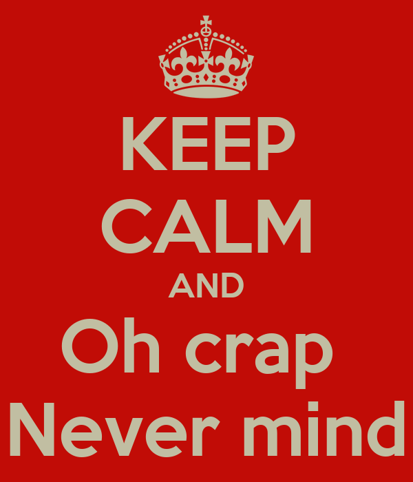 KEEP CALM AND Oh crap  Never mind