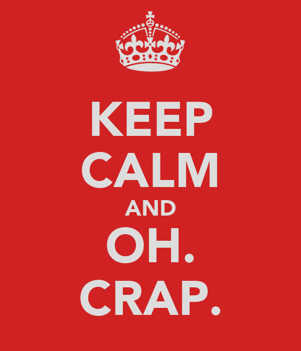 KEEP CALM AND OH. CRAP.