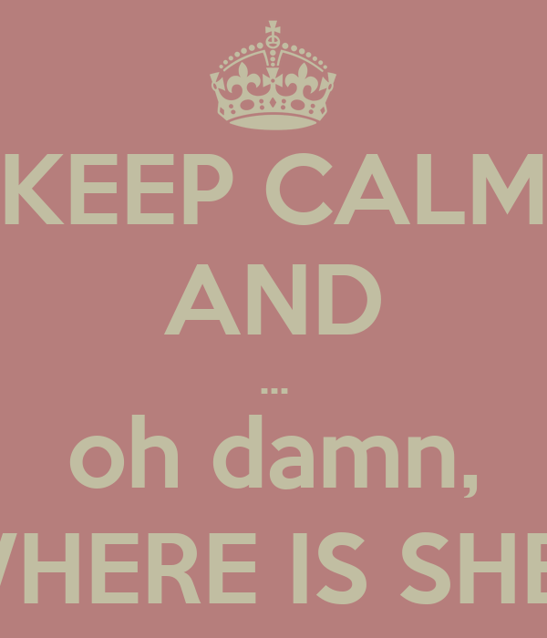 KEEP CALM AND ... oh damn, WHERE IS SHE?