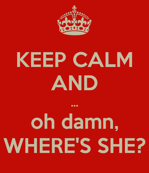 KEEP CALM AND ... oh damn, WHERE'S SHE?