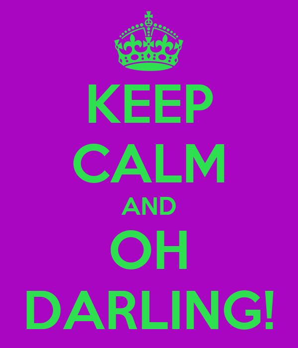 KEEP CALM AND OH DARLING!