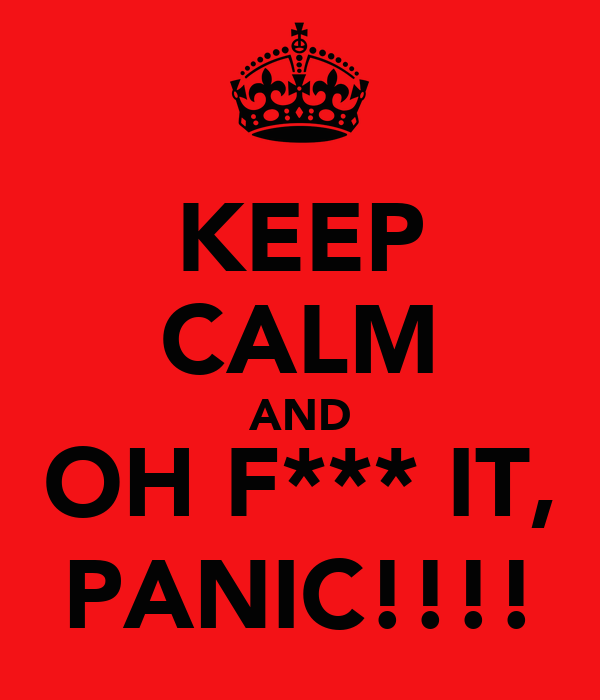 KEEP CALM AND OH F*** IT, PANIC!!!!