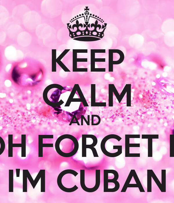 KEEP CALM AND  OH FORGET IT I'M CUBAN