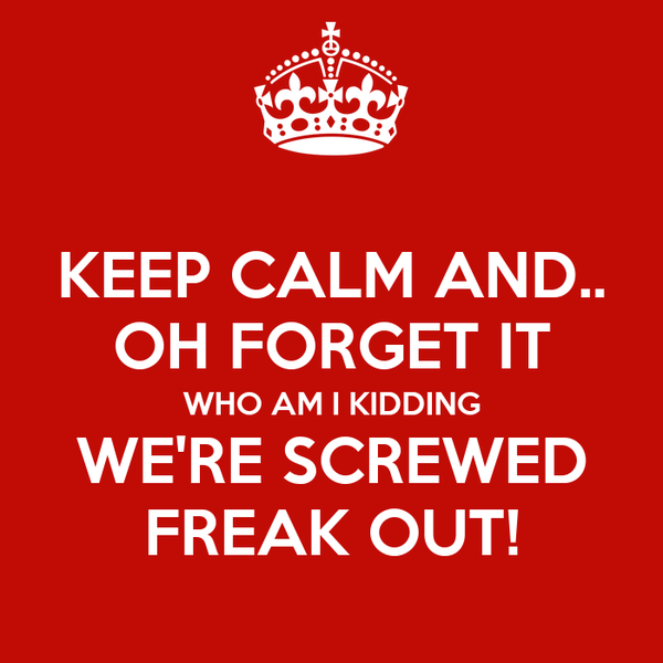 KEEP CALM AND.. OH FORGET IT WHO AM I KIDDING WE'RE SCREWED FREAK OUT!