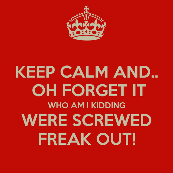 KEEP CALM AND..  OH FORGET IT WHO AM I KIDDING WERE SCREWED FREAK OUT!
