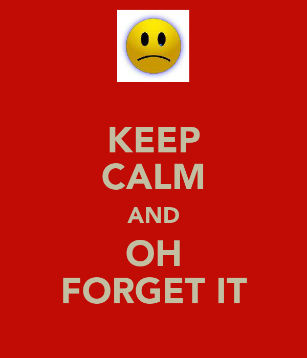 KEEP CALM AND OH FORGET IT