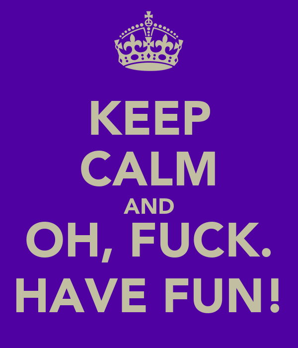 KEEP CALM AND OH, FUCK. HAVE FUN!