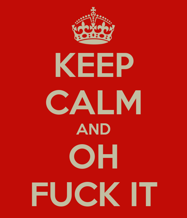 KEEP CALM AND OH FUCK IT