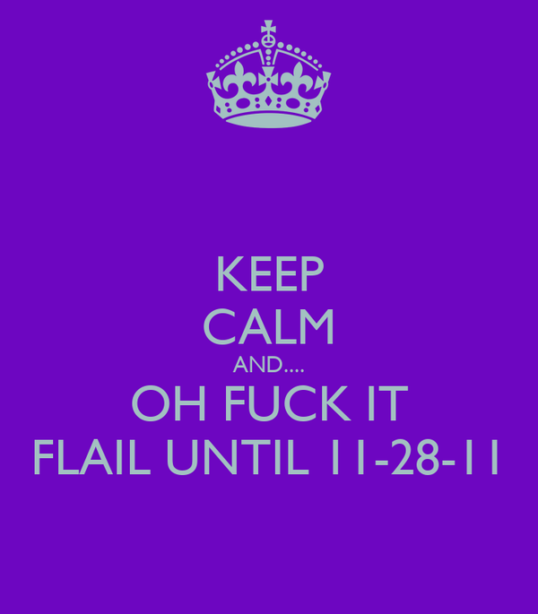 KEEP CALM AND.... OH FUCK IT FLAIL UNTIL 11-28-11