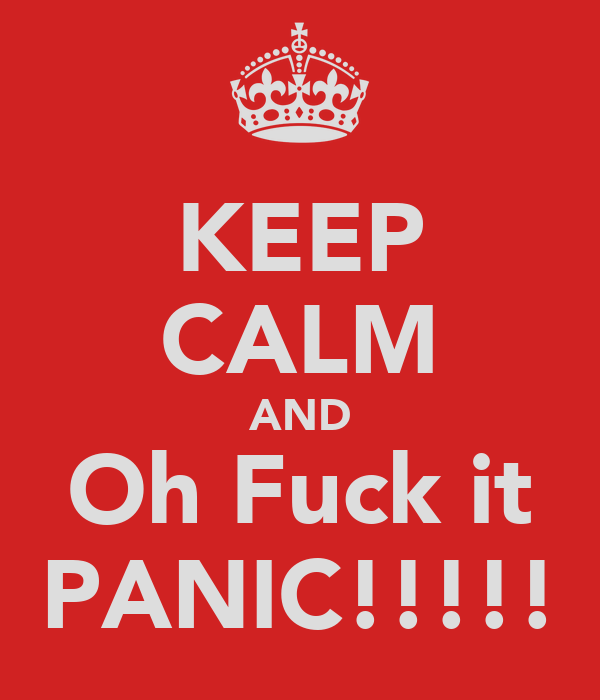 KEEP CALM AND Oh Fuck it PANIC!!!!!