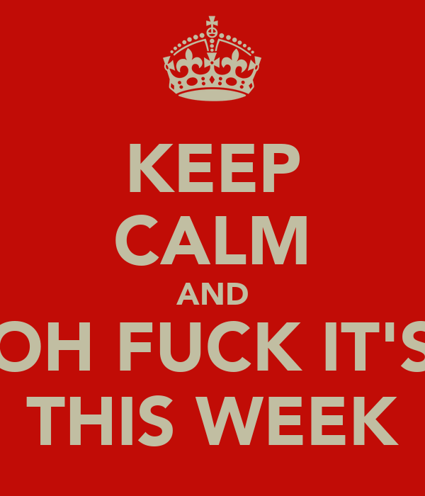 KEEP CALM AND OH FUCK IT'S THIS WEEK