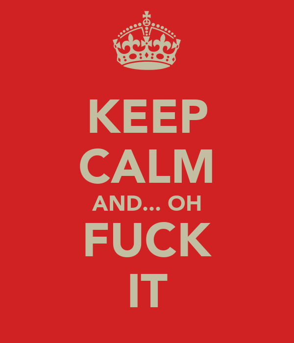 KEEP CALM AND... OH FUCK IT