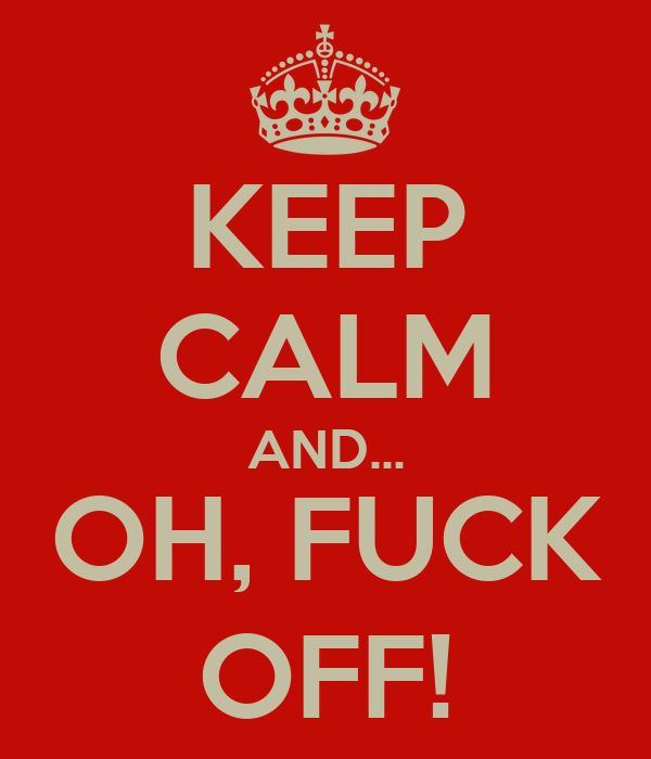 KEEP CALM AND... OH, FUCK OFF!