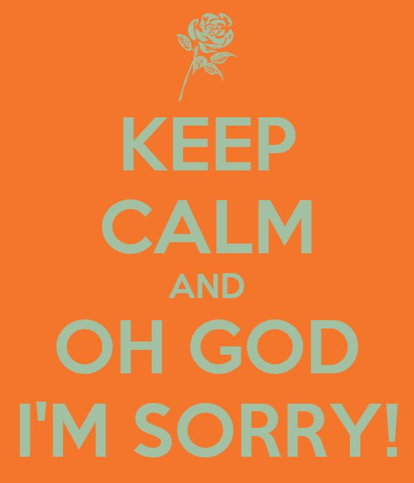 KEEP CALM AND OH GOD I'M SORRY!