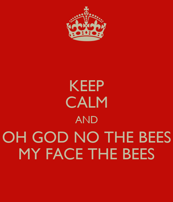KEEP CALM AND OH GOD NO THE BEES MY FACE THE BEES