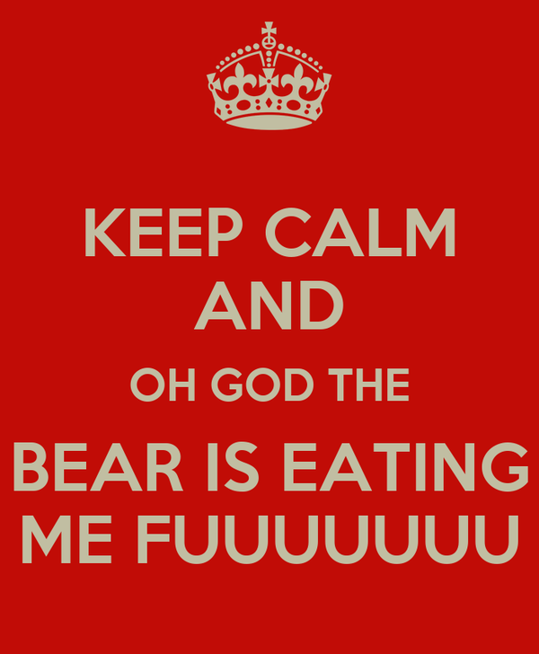 KEEP CALM AND OH GOD THE BEAR IS EATING ME FUUUUUUU