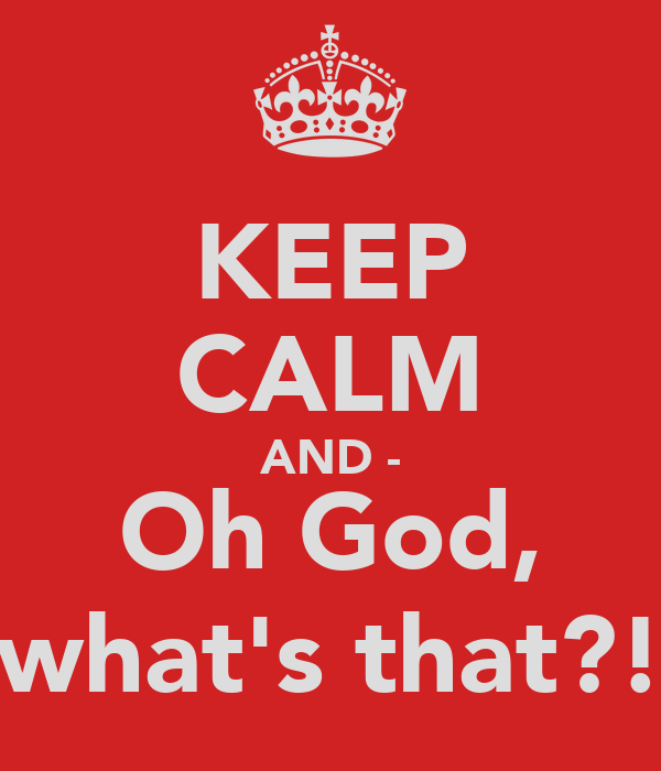 KEEP CALM AND - Oh God, what's that?!