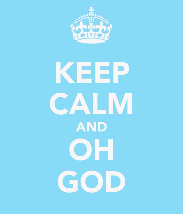 KEEP CALM AND OH GOD