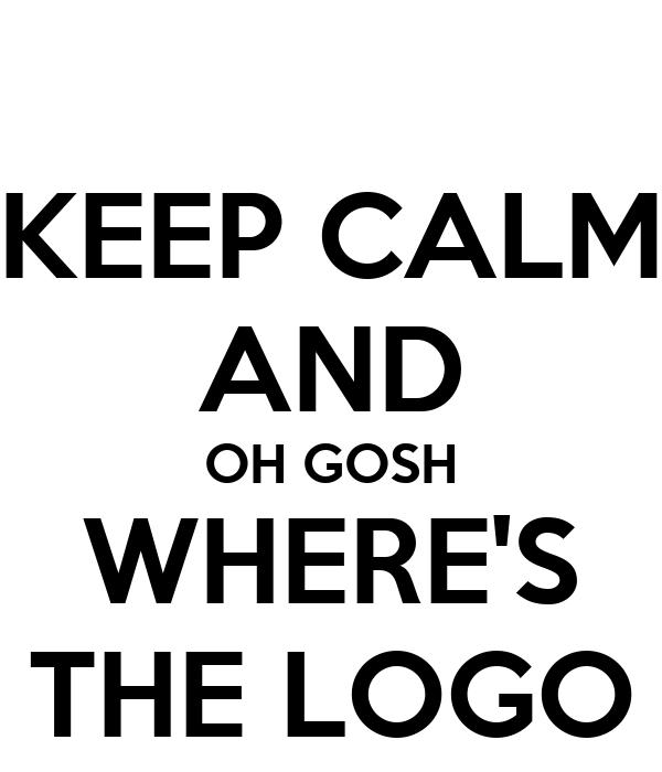 KEEP CALM AND OH GOSH WHERE'S THE LOGO
