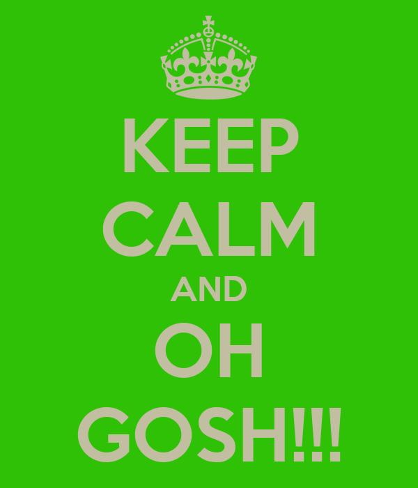 KEEP CALM AND OH GOSH!!!
