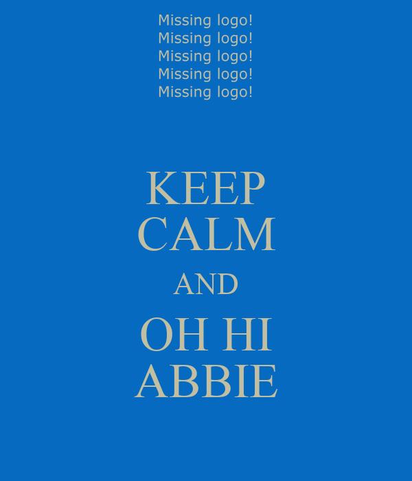 KEEP CALM AND OH HI ABBIE