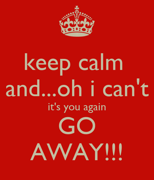 keep calm  and...oh i can't it's you again GO AWAY!!!
