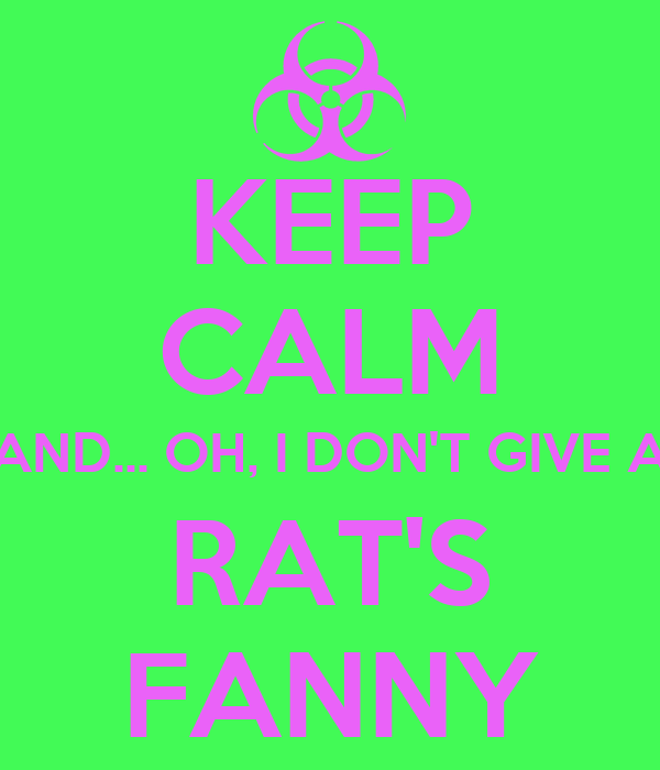 KEEP CALM AND... OH, I DON'T GIVE A RAT'S FANNY