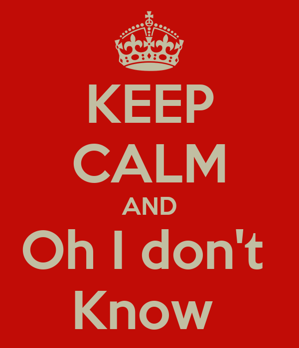 KEEP CALM AND Oh I don't  Know