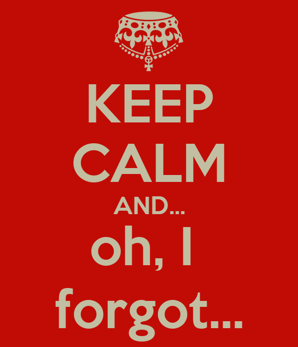 KEEP CALM AND... oh, I  forgot...