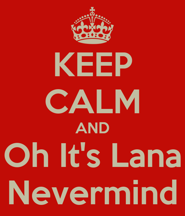 KEEP CALM AND Oh It's Lana Nevermind