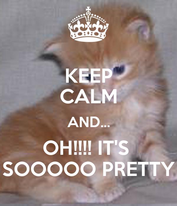 KEEP CALM AND... OH!!!! IT'S  SOOOOO PRETTY