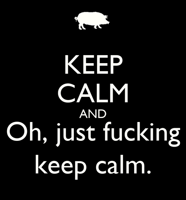 KEEP CALM AND Oh, just fucking keep calm.