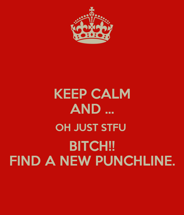 KEEP CALM AND ... OH JUST STFU  BITCH!! FIND A NEW PUNCHLINE.