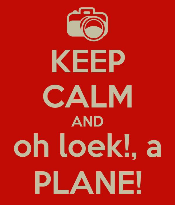 KEEP CALM AND oh loek!, a PLANE!