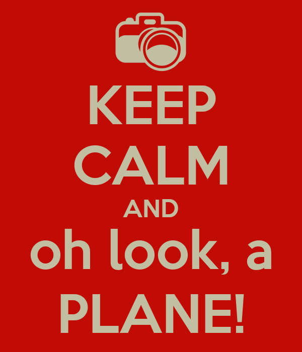KEEP CALM AND oh look, a PLANE!