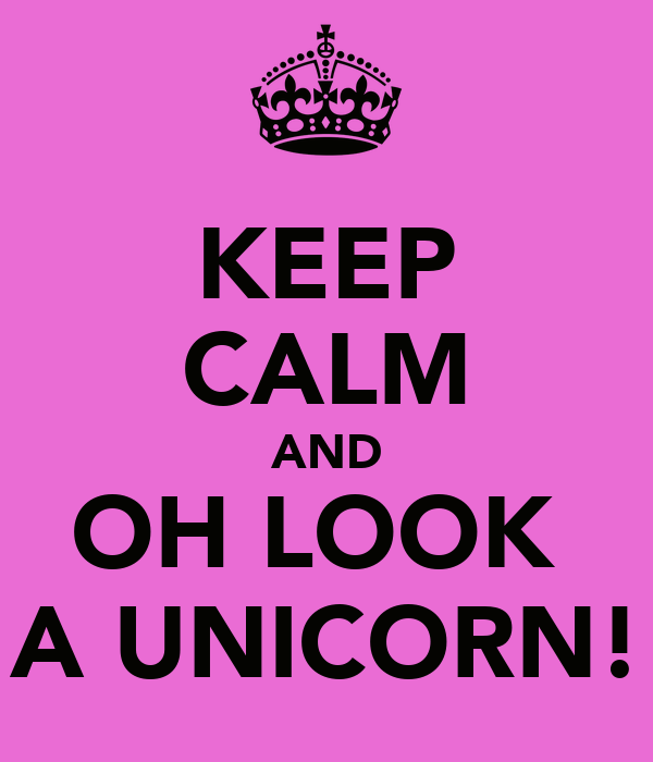 KEEP CALM AND OH LOOK  A UNICORN!